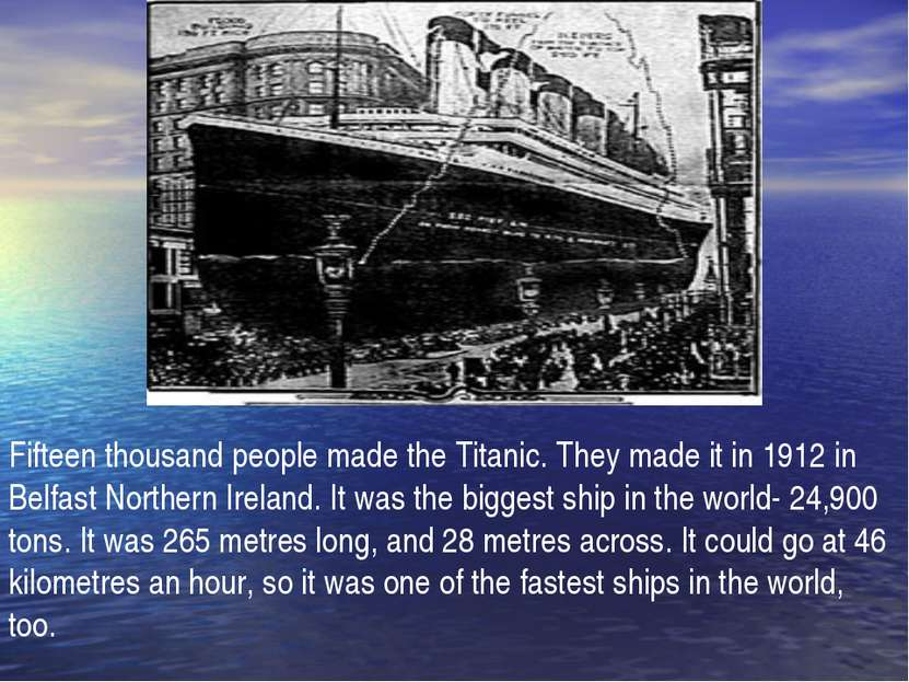 Fifteen thousand people made the Titanic. They made it in 1912 in Belfast Nor...