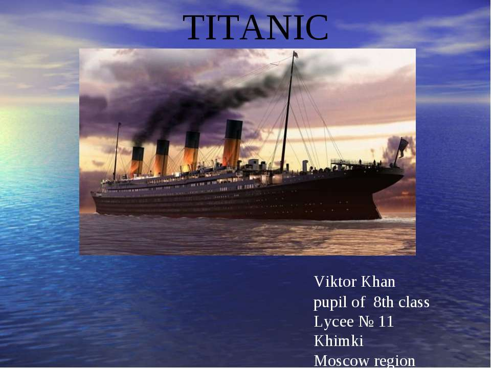 TITANIC Viktor Khan pupil of 8th class Lycee № 11 Khimki Moscow region