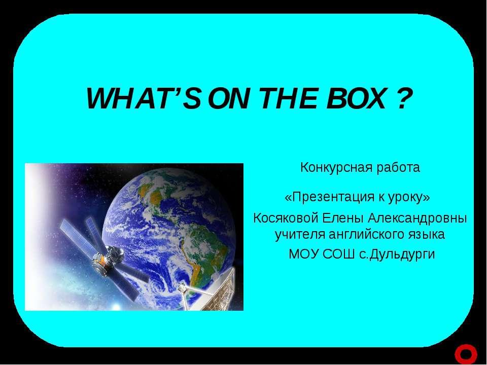 WHAT'S ON THE BOX ? Конкурсная работа «Презентация к уроку» Косяковой Елены А...