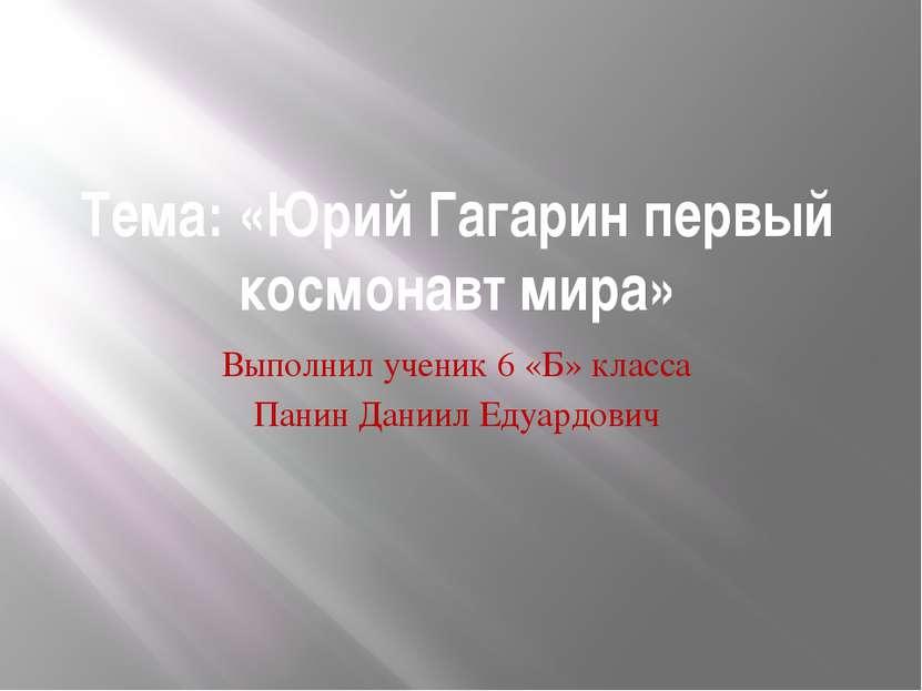 Тема: «Юрий Гагарин первый космонавт мира» Выполнил ученик 6 «Б» класса Панин...