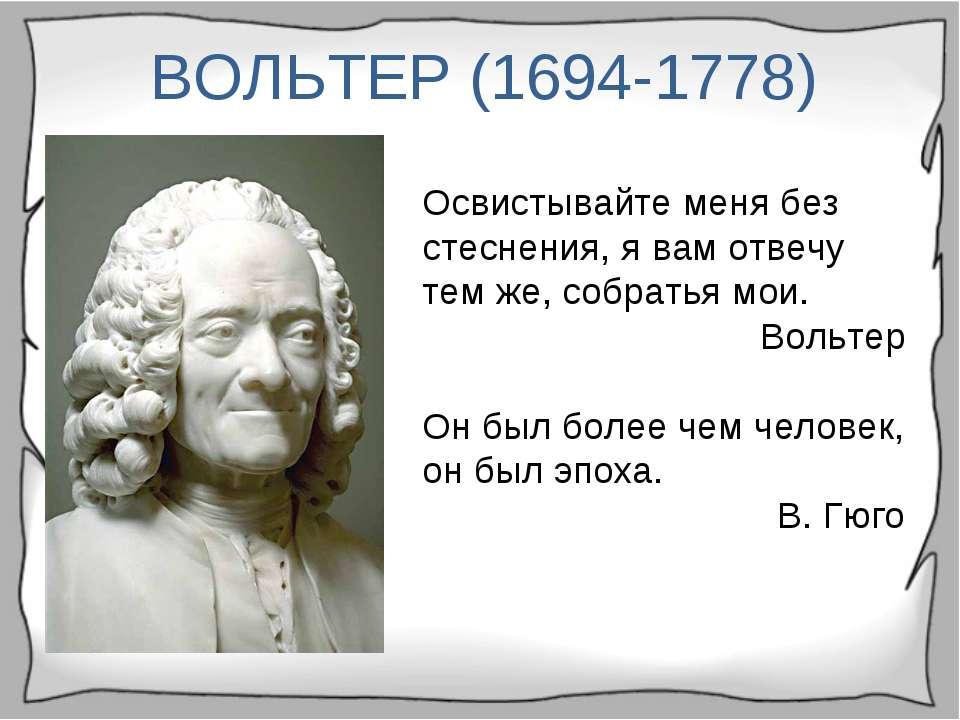 ВОЛЬТЕР (1694-1778) Освистывайте меня без стеснения, я вам отвечу тем же, соб...