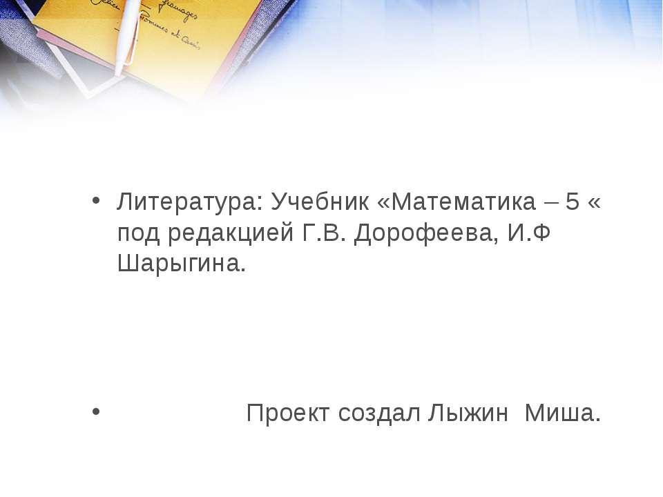 Литература: Учебник «Математика – 5 « под редакцией Г.В. Дорофеева, И.Ф Шарыг...
