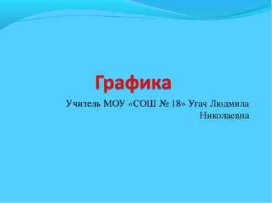 Учитель МОУ «СОШ № 18» Угач Людмила Николаевна