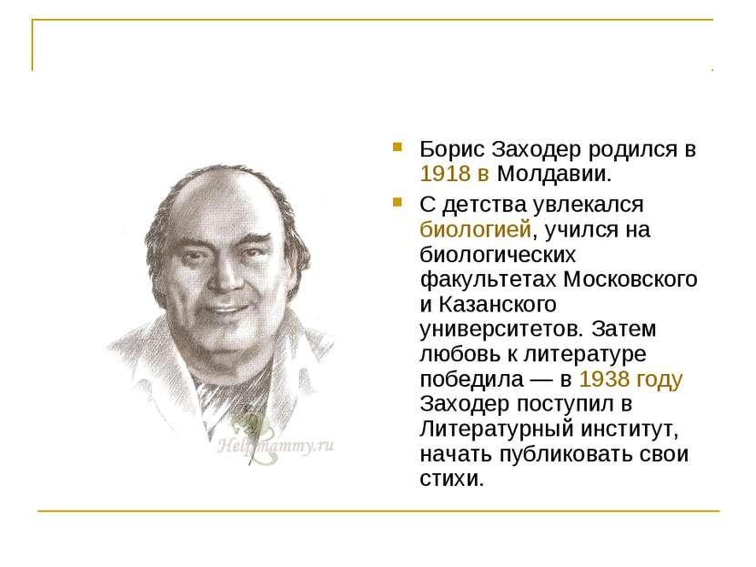 Борис Заходер родился в 1918 в Молдавии. С детства увлекался биологией, училс...