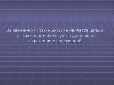 Выражение x+7/(1-x)-5(x-1) не является целым, так как в нём используется деле...