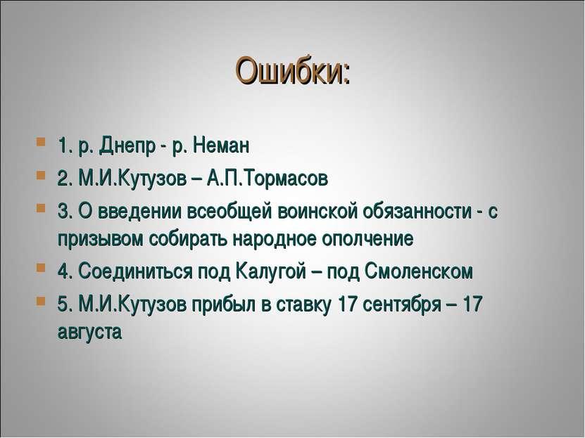 Ошибки: 1. р. Днепр - р. Неман 2. М.И.Кутузов – А.П.Тормасов 3. О введении вс...