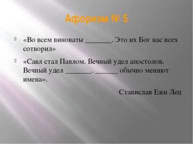 Афоризм № 5 «Во всем виноваты _______. Это их Бог нас всех сотворил» «Савл ст...