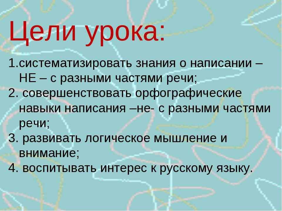 Цели урока: систематизировать знания о написании – НЕ – с разными частями реч...