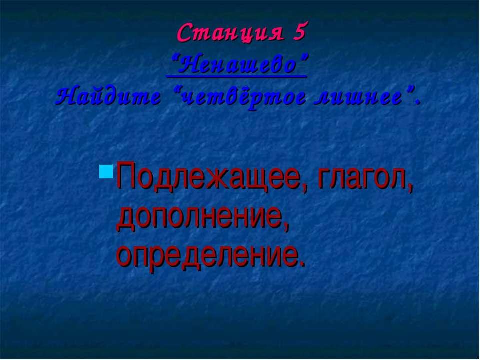 """Станция 5 """"Ненашево"""" Найдите """"четвёртое лишнее"""". Подлежащее, глагол, дополнен..."""