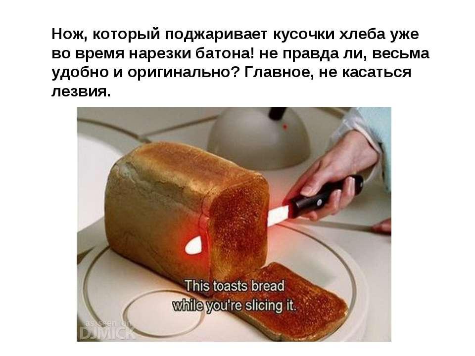 Нож, который поджаривает кусочки хлеба уже во время нарезки батона! не правда...