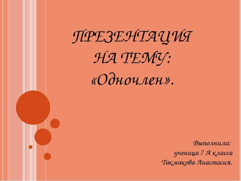 ПРЕЗЕНТАЦИЯ НА ТЕМУ: «Одночлен». Выполнила: ученица 7 А класса Такмакова Анас...