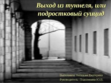 Выход из туннеля, или подростковый суицид Выполнила: Баталова Екатерина Руков...
