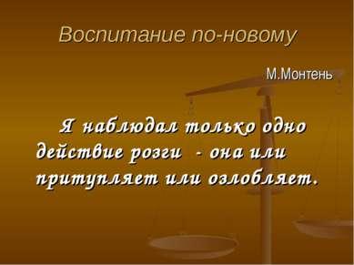 Воспитание по-новому М.Монтень Я наблюдал только одно действие розги - она ил...