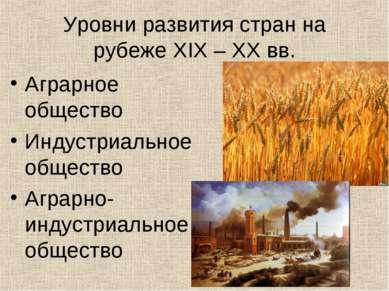 Уровни развития стран на рубеже XIX – XX вв. Аграрное общество Индустриальное...