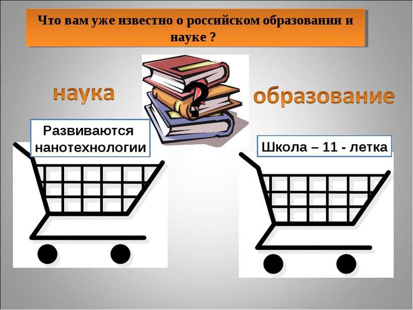 Что вам уже известно о российском образовании и науке ? Школа – 11 - летка ? ...