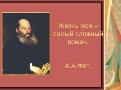 Жизнь моя – самый сложный роман. А.А.Фет.