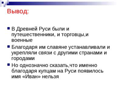 Вывод: В Древней Руси были и путешественники, и торговцы,и военные Благодаря ...