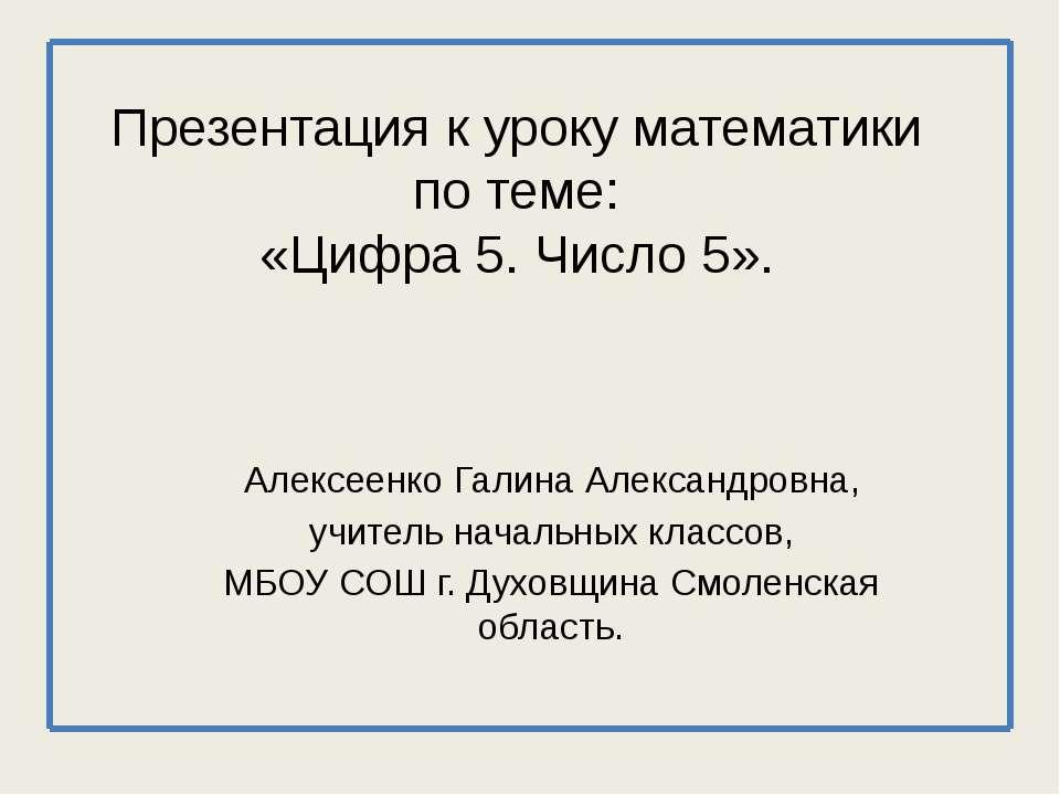 Презентация к уроку математики по теме: «Цифра 5. Число 5». Алексеенко Галина...