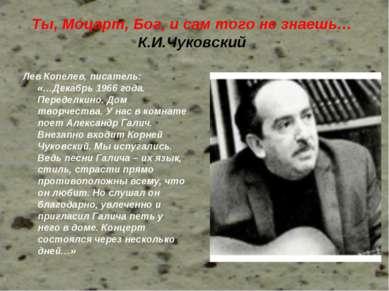 Ты, Моцарт, Бог, и сам того не знаешь… К.И.Чуковский Лев Копелев, писатель: «...