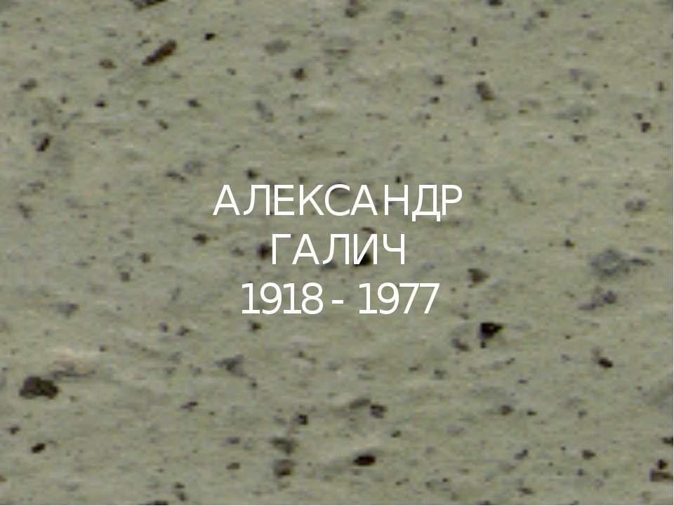АЛЕКСАНДР ГАЛИЧ 1918 - 1977