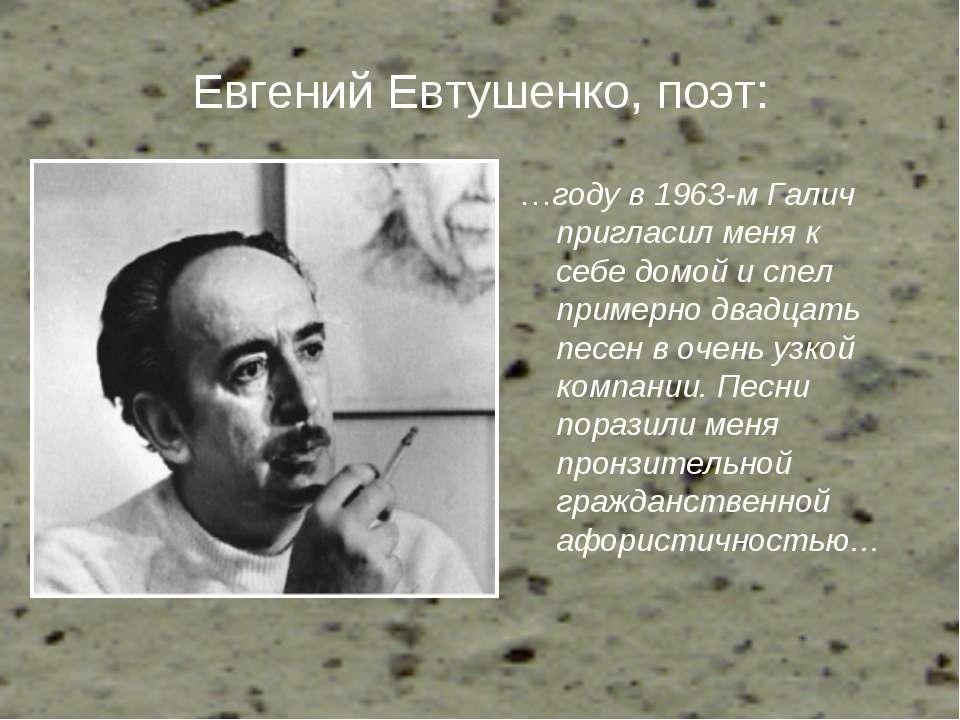 Евгений Евтушенко, поэт: …году в 1963-м Галич пригласил меня к себе домой и с...