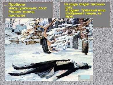... Пробили Часы урочные: поэт Роняет молча пистолет, На грудь кладет тихоньк...