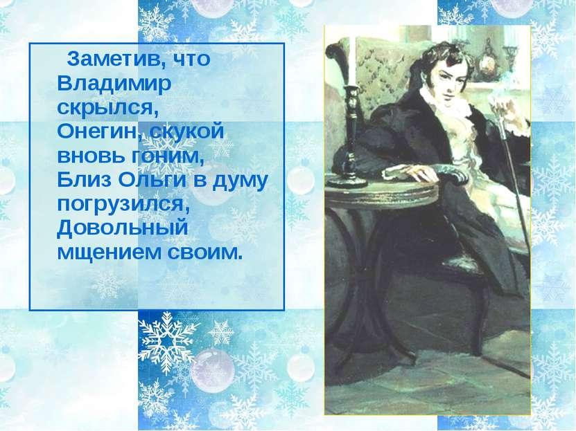 Заметив, что Владимир скрылся, Онегин, скукой вновь гоним, Близ Ольги в думу ...
