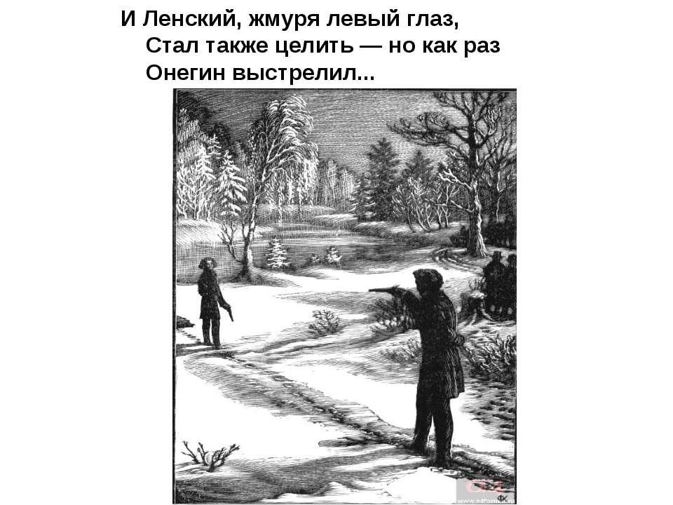 И Ленский, жмуря левый глаз, Стал также целить — но как раз Онегин выстрелил...