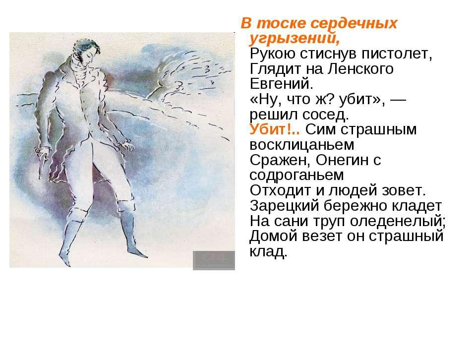 В тоске сердечных угрызений, Рукою стиснув пистолет, Глядит на Ленского Евген...