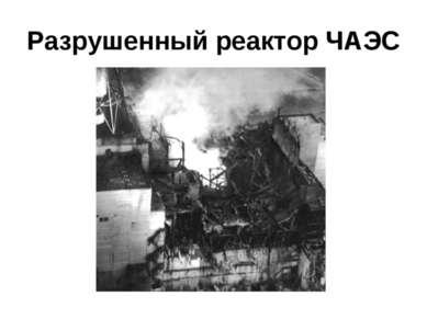 Разрушенный реактор ЧАЭС