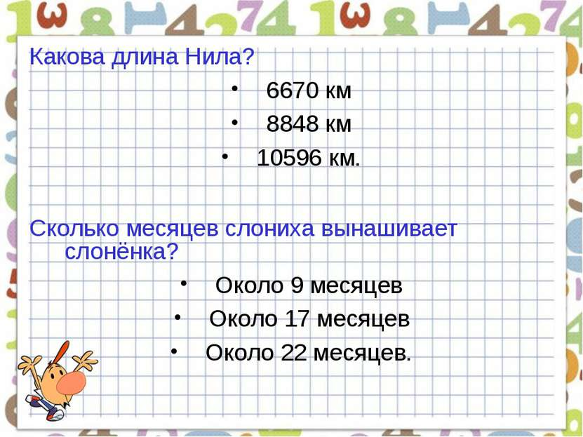 Какова длина Нила? 6670 км 8848 км 10596 км. Сколько месяцев слониха вынашива...
