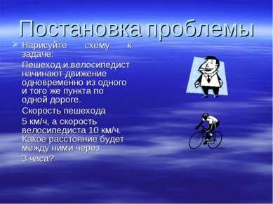 Постановка проблемы Нарисуйте схему к задаче: Пешеход и велосипедист начинают...