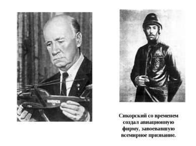 Сикорский со временем создал авиационную фирму, завоевавшую всемирное признание.