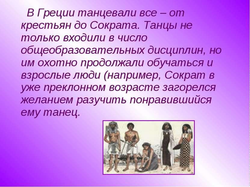 В Греции танцевали все – от крестьян до Сократа. Танцы не только входили в чи...