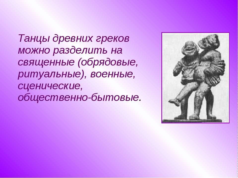 Танцы древних греков можно разделить на священные (обрядовые, ритуальные), во...