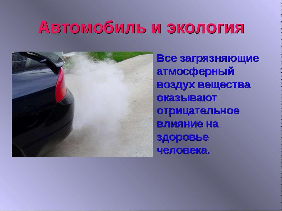 Автомобиль и экология Все загрязняющие атмосферный воздух вещества оказывают ...