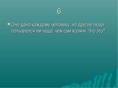 6 Оно дано каждому человеку, но другие люди пользуются им чаще, чем сам хозяи...
