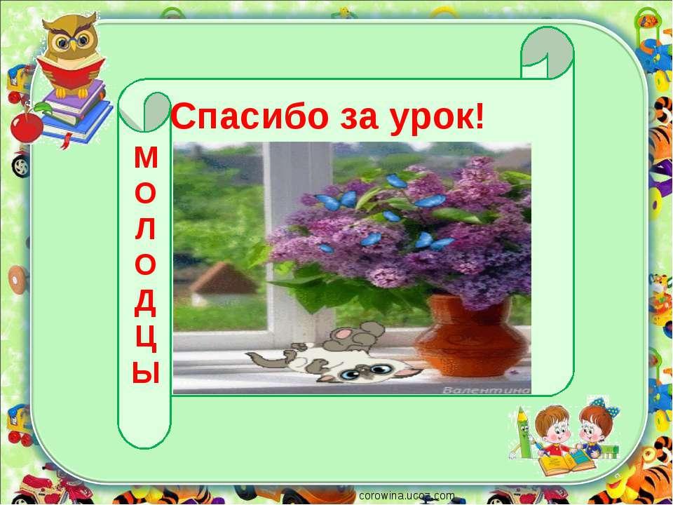 corowina.ucoz.com Спасибо за урок! М О Л О Д Ц Ы