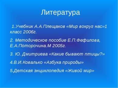 Литература 1.Учебник А.А.Плещаков «Мир вокруг нас»1 класс 2006г. 2. Методичес...