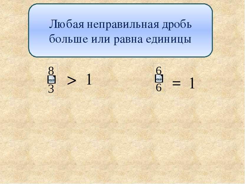 Любая неправильная дробь больше или равна единицы > 1 1 =