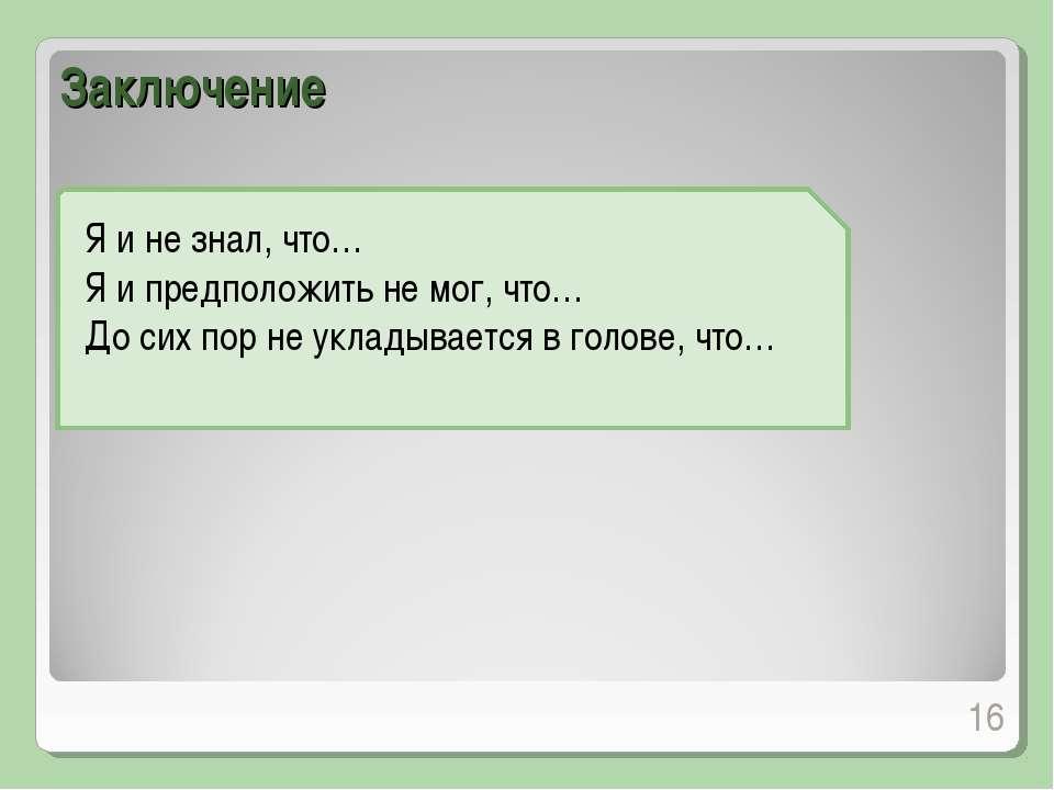 Заключение Я и не знал, что… Я и предположить не мог, что… До сих пор не укла...