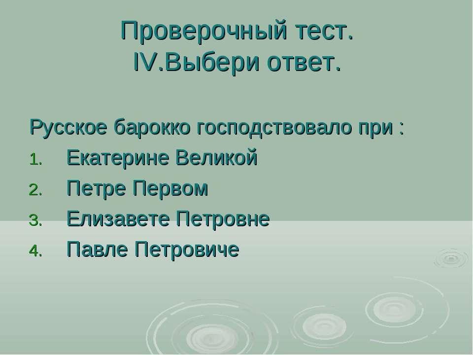 Проверочный тест. IV.Выбери ответ. Русское барокко господствовало при : Екате...