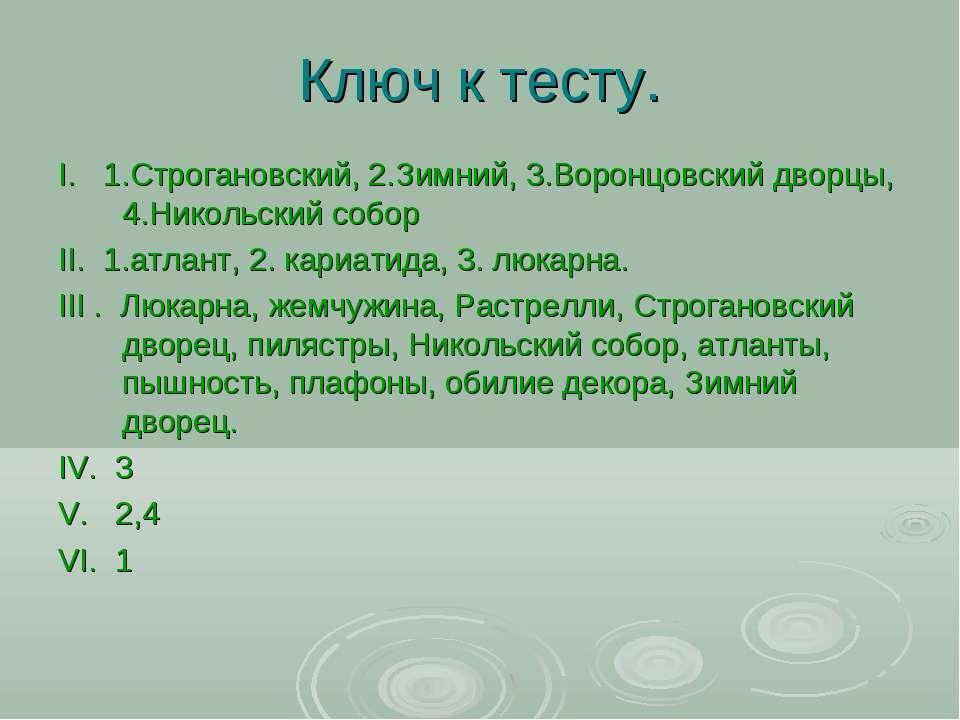 Ключ к тесту. I. 1.Строгановский, 2.Зимний, 3.Воронцовский дворцы, 4.Никольск...