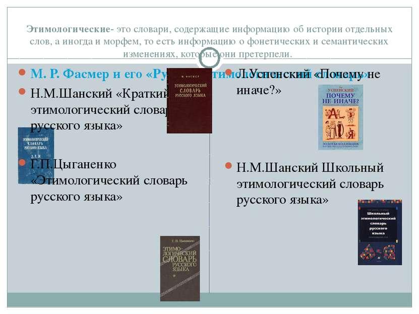 Этимологические- это словари, содержащие информацию об истории отдельных слов...