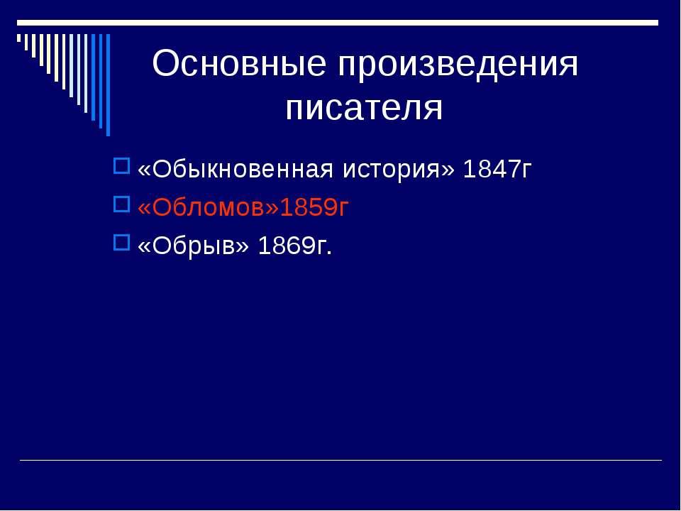 Основные произведения писателя «Обыкновенная история» 1847г «Обломов»1859г «О...