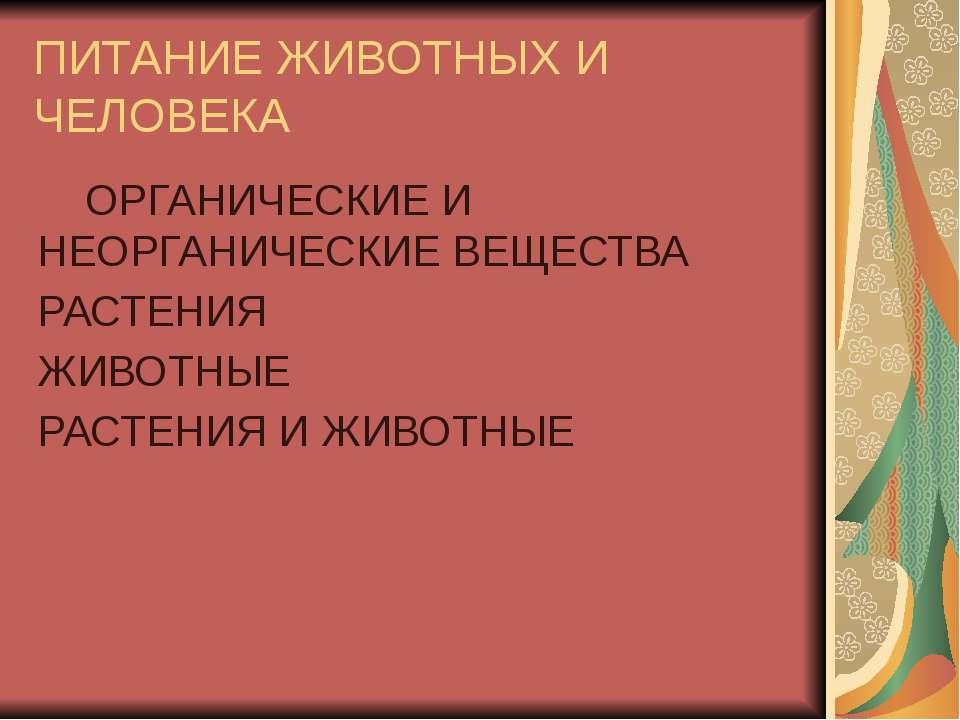 ПИТАНИЕ ЖИВОТНЫХ И ЧЕЛОВЕКА ОРГАНИЧЕСКИЕ И НЕОРГАНИЧЕСКИЕ ВЕЩЕСТВА РАСТЕНИЯ Ж...