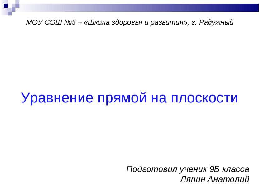 Уравнение прямой на плоскости Подготовил ученик 9Б класса Ляпин Анатолий МОУ ...