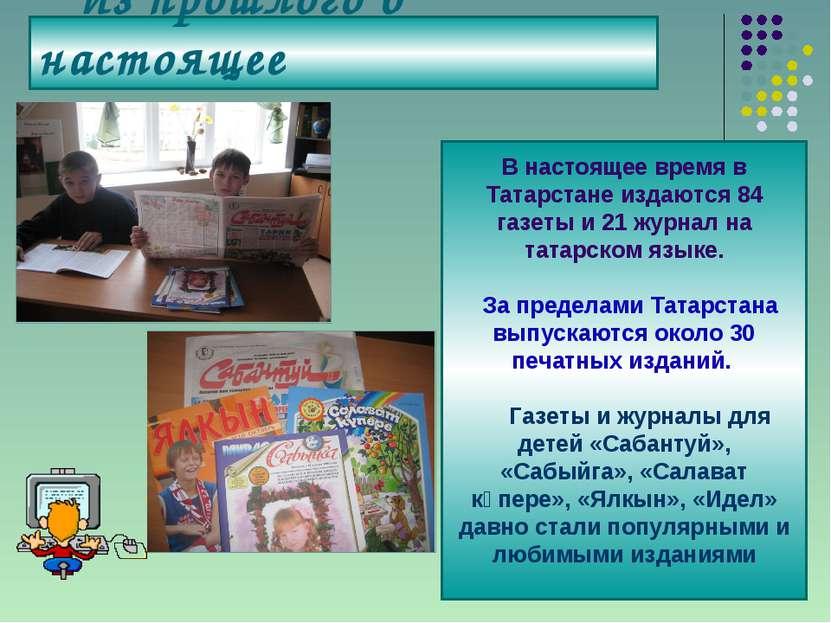 Из прошлого в настоящее В настоящее время в Татарстане издаются 84 газеты и 2...