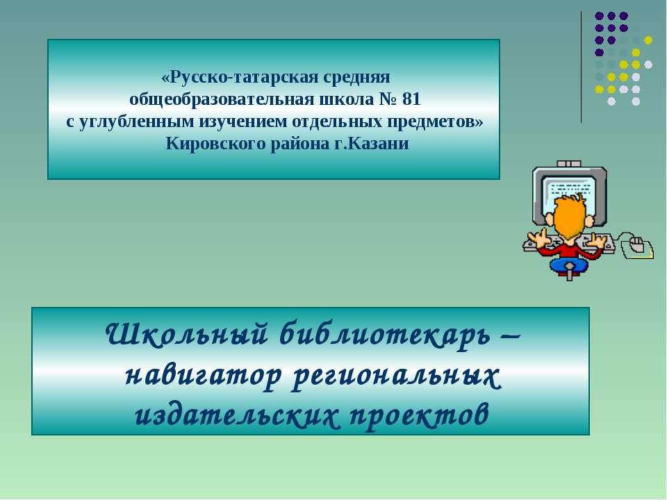 «Русско-татарская средняя общеобразовательная школа № 81 с углубленным изучен...