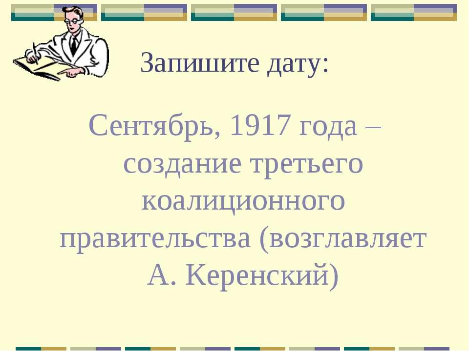 Запишите дату: Сентябрь, 1917 года – создание третьего коалиционного правител...